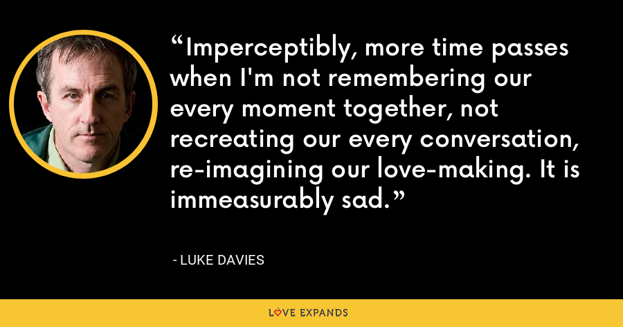 Imperceptibly, more time passes when I'm not remembering our every moment together, not recreating our every conversation, re-imagining our love-making. It is immeasurably sad. - Luke Davies