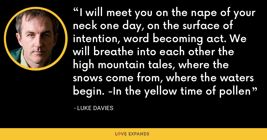 I will meet you on the nape of your neck one day, on the surface of intention, word becoming act. We will breathe into each other the high mountain tales, where the snows come from, where the waters begin. -In the yellow time of pollen - Luke Davies