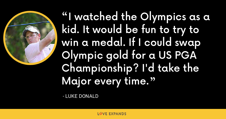 I watched the Olympics as a kid. It would be fun to try to win a medal. If I could swap Olympic gold for a US PGA Championship? I'd take the Major every time. - Luke Donald