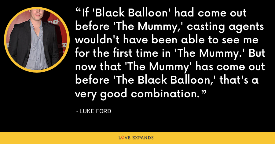 If 'Black Balloon' had come out before 'The Mummy,' casting agents wouldn't have been able to see me for the first time in 'The Mummy.' But now that 'The Mummy' has come out before 'The Black Balloon,' that's a very good combination. - Luke Ford