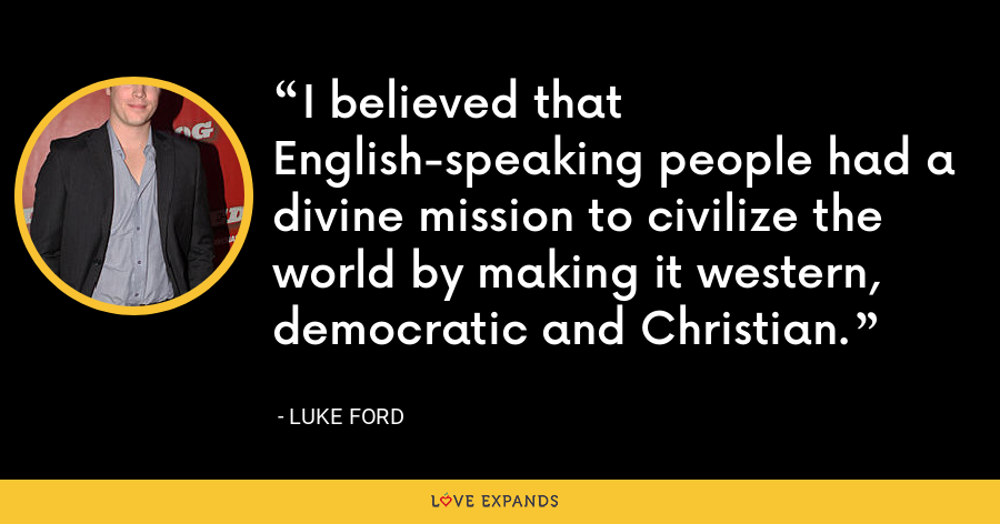 I believed that English-speaking people had a divine mission to civilize the world by making it western, democratic and Christian. - Luke Ford