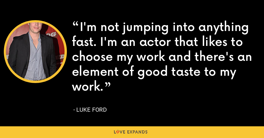 I'm not jumping into anything fast. I'm an actor that likes to choose my work and there's an element of good taste to my work. - Luke Ford