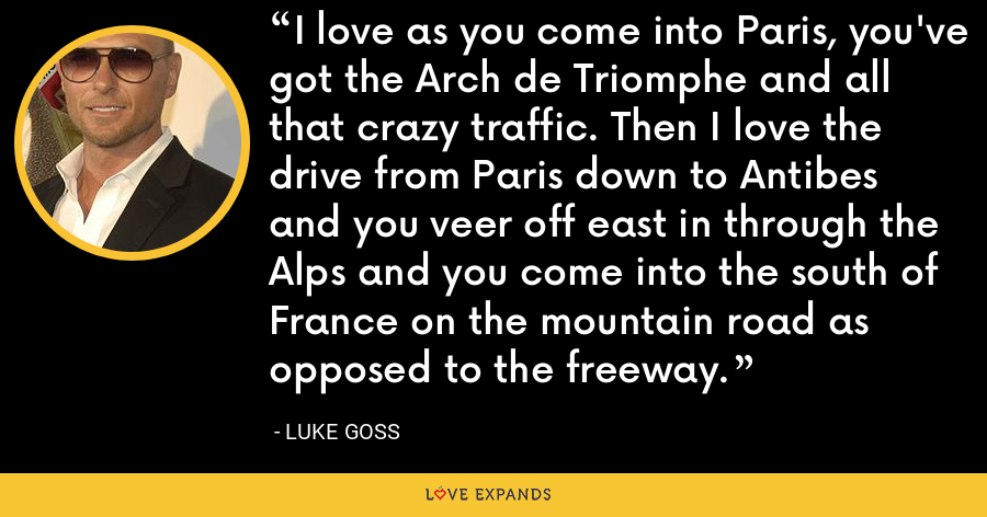 I love as you come into Paris, you've got the Arch de Triomphe and all that crazy traffic. Then I love the drive from Paris down to Antibes and you veer off east in through the Alps and you come into the south of France on the mountain road as opposed to the freeway. - Luke Goss