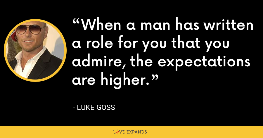 When a man has written a role for you that you admire, the expectations are higher. - Luke Goss