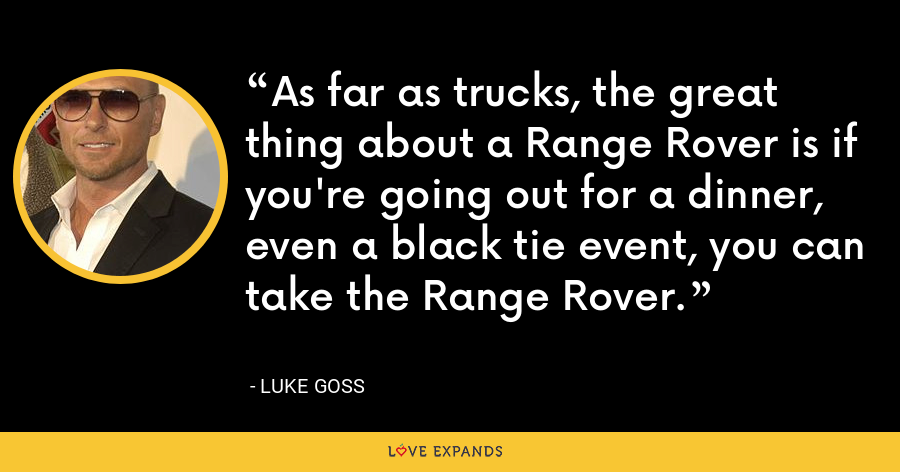 As far as trucks, the great thing about a Range Rover is if you're going out for a dinner, even a black tie event, you can take the Range Rover. - Luke Goss