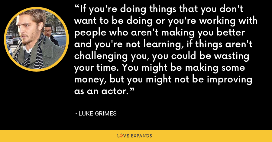 If you're doing things that you don't want to be doing or you're working with people who aren't making you better and you're not learning, if things aren't challenging you, you could be wasting your time. You might be making some money, but you might not be improving as an actor. - Luke Grimes