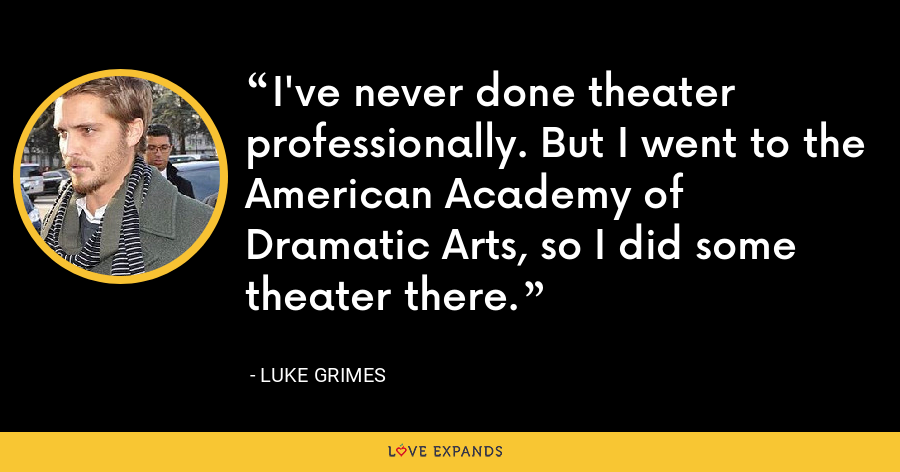 I've never done theater professionally. But I went to the American Academy of Dramatic Arts, so I did some theater there. - Luke Grimes