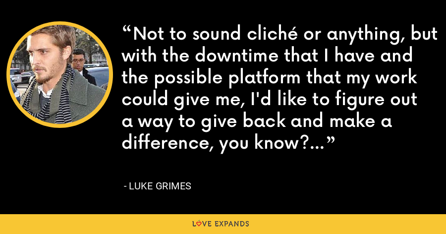 Not to sound cliché or anything, but with the downtime that I have and the possible platform that my work could give me, I'd like to figure out a way to give back and make a difference, you know? - Luke Grimes
