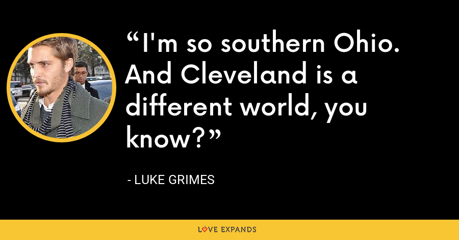 I'm so southern Ohio. And Cleveland is a different world, you know? - Luke Grimes