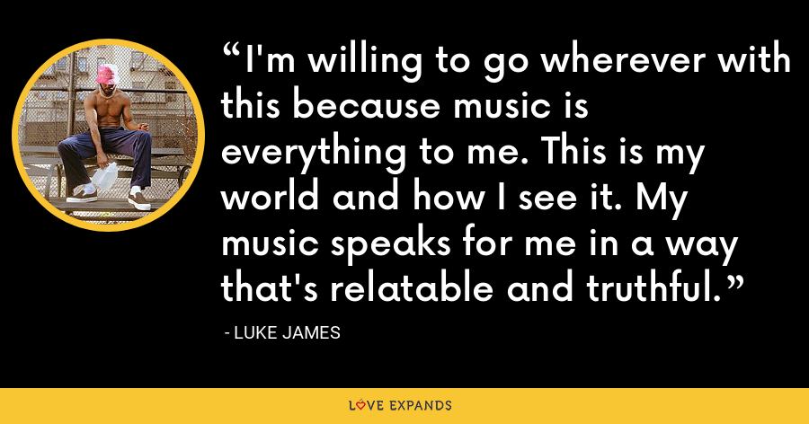 I'm willing to go wherever with this because music is everything to me. This is my world and how I see it. My music speaks for me in a way that's relatable and truthful. - Luke James