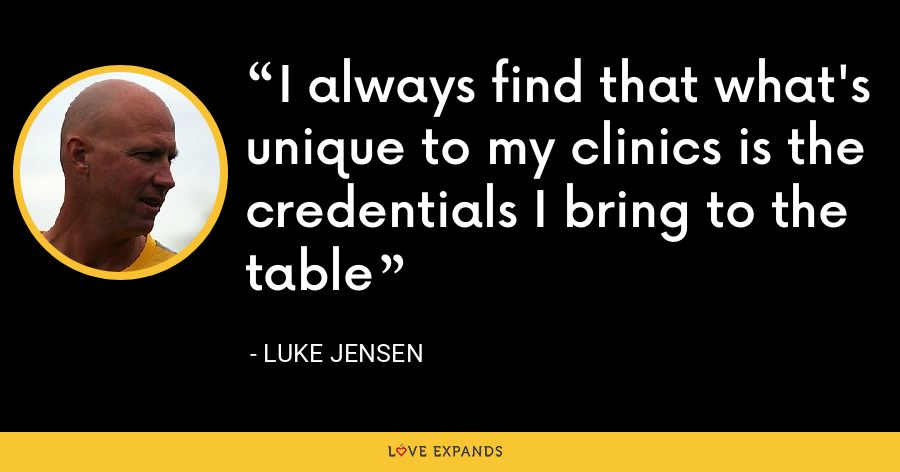 I always find that what's unique to my clinics is the credentials I bring to the table - Luke Jensen