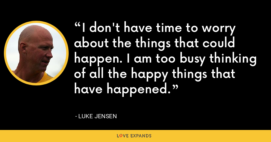 I don't have time to worry about the things that could happen. I am too busy thinking of all the happy things that have happened. - Luke Jensen