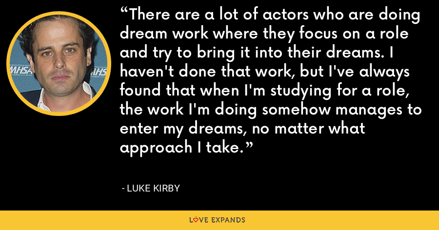 There are a lot of actors who are doing dream work where they focus on a role and try to bring it into their dreams. I haven't done that work, but I've always found that when I'm studying for a role, the work I'm doing somehow manages to enter my dreams, no matter what approach I take. - Luke Kirby