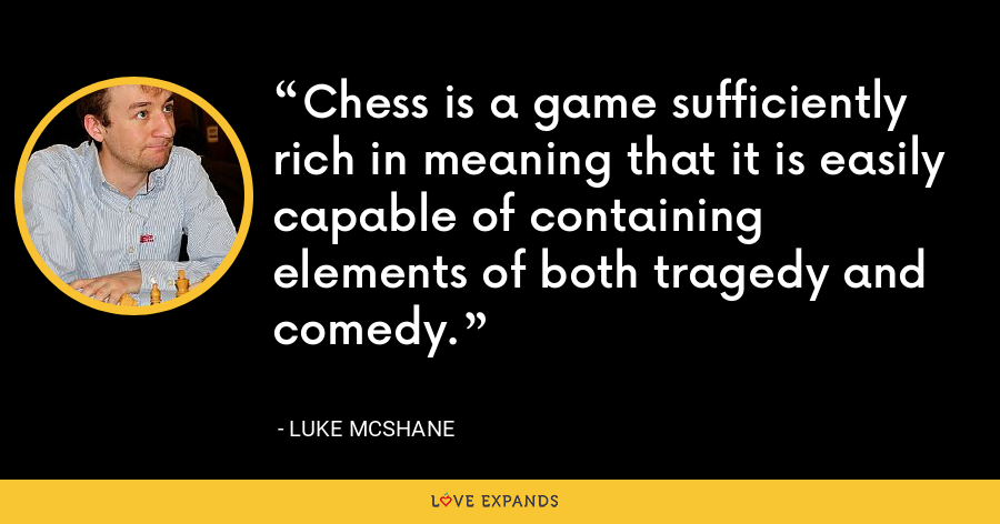 Chess is a game sufficiently rich in meaning that it is easily capable of containing elements of both tragedy and comedy. - Luke McShane