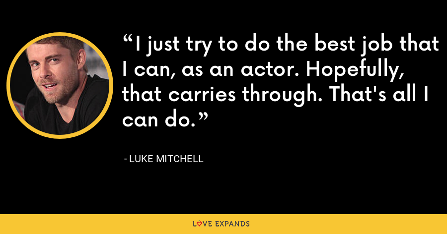 I just try to do the best job that I can, as an actor. Hopefully, that carries through. That's all I can do. - Luke Mitchell