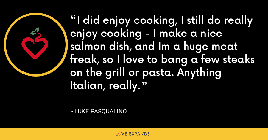 I did enjoy cooking, I still do really enjoy cooking - I make a nice salmon dish, and Im a huge meat freak, so I love to bang a few steaks on the grill or pasta. Anything Italian, really. - Luke Pasqualino