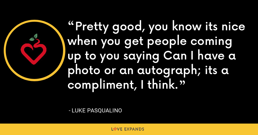 Pretty good, you know its nice when you get people coming up to you saying Can I have a photo or an autograph; its a compliment, I think. - Luke Pasqualino