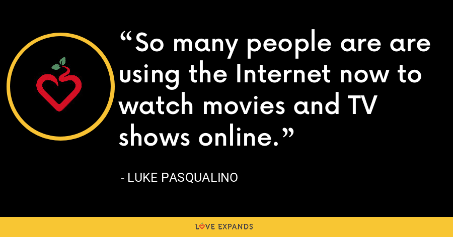 So many people are are using the Internet now to watch movies and TV shows online. - Luke Pasqualino