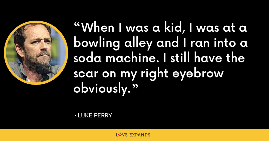 When I was a kid, I was at a bowling alley and I ran into a soda machine. I still have the scar on my right eyebrow obviously. - Luke Perry