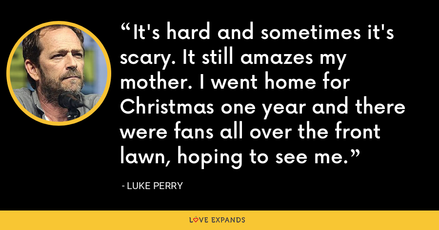 It's hard and sometimes it's scary. It still amazes my mother. I went home for Christmas one year and there were fans all over the front lawn, hoping to see me. - Luke Perry