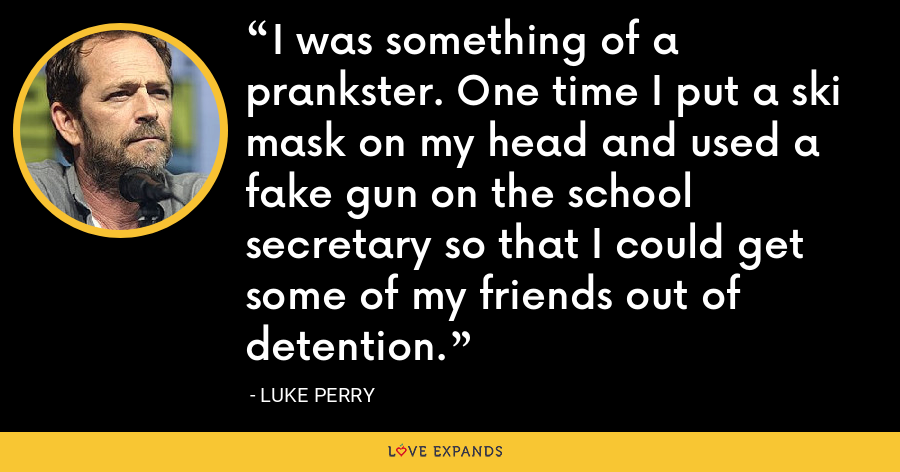 I was something of a prankster. One time I put a ski mask on my head and used a fake gun on the school secretary so that I could get some of my friends out of detention. - Luke Perry
