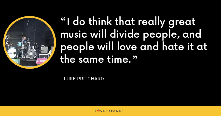 I do think that really great music will divide people, and people will love and hate it at the same time. - Luke Pritchard