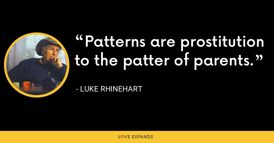 Patterns are prostitution to the patter of parents. - Luke Rhinehart