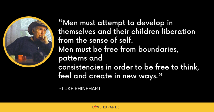 Men must attempt to develop in themselves and their children liberation from the sense of self.Men must be free from boundaries, patterns andconsistencies in order to be free to think, feel and create in new ways. - Luke Rhinehart