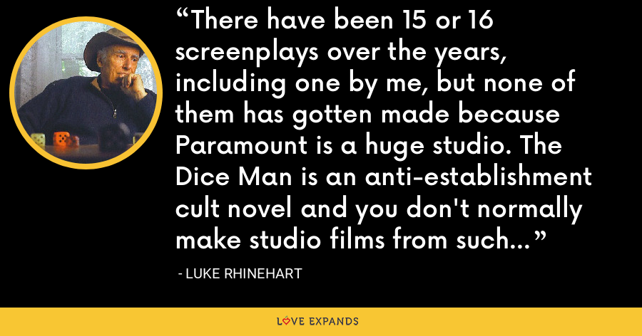 There have been 15 or 16 screenplays over the years, including one by me, but none of them has gotten made because Paramount is a huge studio. The Dice Man is an anti-establishment cult novel and you don't normally make studio films from such dark comedy material. - Luke Rhinehart