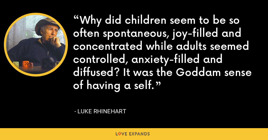 Why did children seem to be so often spontaneous, joy-filled and concentrated while adults seemed controlled, anxiety-filled and diffused? It was the Goddam sense of having a self. - Luke Rhinehart