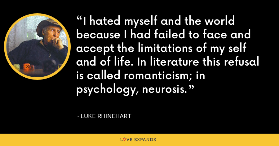 I hated myself and the world because I had failed to face and accept the limitations of my self and of life. In literature this refusal is called romanticism; in psychology, neurosis. - Luke Rhinehart