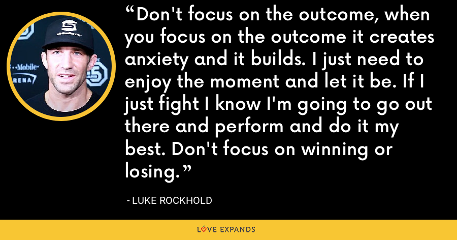 Don't focus on the outcome, when you focus on the outcome it creates anxiety and it builds. I just need to enjoy the moment and let it be. If I just fight I know I'm going to go out there and perform and do it my best. Don't focus on winning or losing. - Luke Rockhold