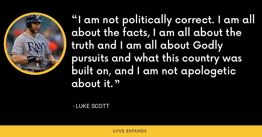 I am not politically correct. I am all about the facts, I am all about the truth and I am all about Godly pursuits and what this country was built on, and I am not apologetic about it. - Luke Scott