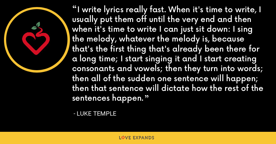 I write lyrics really fast. When it's time to write, I usually put them off until the very end and then when it's time to write I can just sit down: I sing the melody, whatever the melody is, because that's the first thing that's already been there for a long time; I start singing it and I start creating consonants and vowels; then they turn into words; then all of the sudden one sentence will happen; then that sentence will dictate how the rest of the sentences happen. - Luke Temple