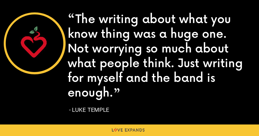 The writing about what you know thing was a huge one. Not worrying so much about what people think. Just writing for myself and the band is enough. - Luke Temple