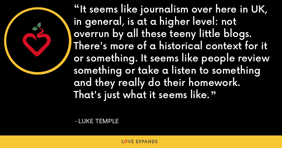 It seems like journalism over here in UK, in general, is at a higher level: not overrun by all these teeny little blogs. There's more of a historical context for it or something. It seems like people review something or take a listen to something and they really do their homework. That's just what it seems like. - Luke Temple