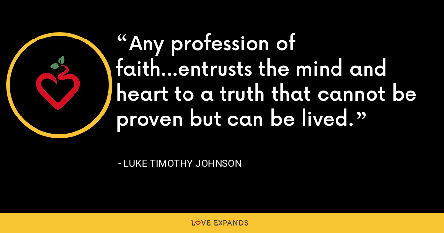 Any profession of faith…entrusts the mind and heart to a truth that cannot be proven but can be lived. - Luke Timothy Johnson