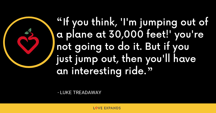 If you think, 'I'm jumping out of a plane at 30,000 feet!' you're not going to do it. But if you just jump out, then you'll have an interesting ride. - Luke Treadaway