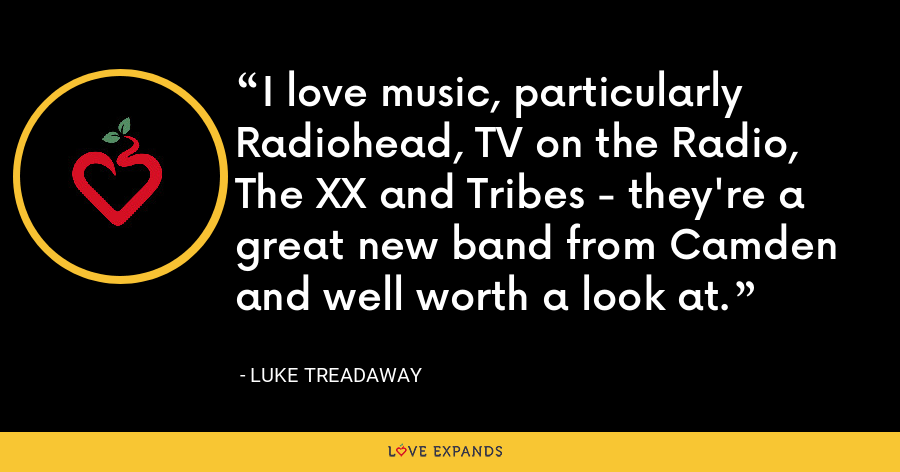 I love music, particularly Radiohead, TV on the Radio, The XX and Tribes - they're a great new band from Camden and well worth a look at. - Luke Treadaway