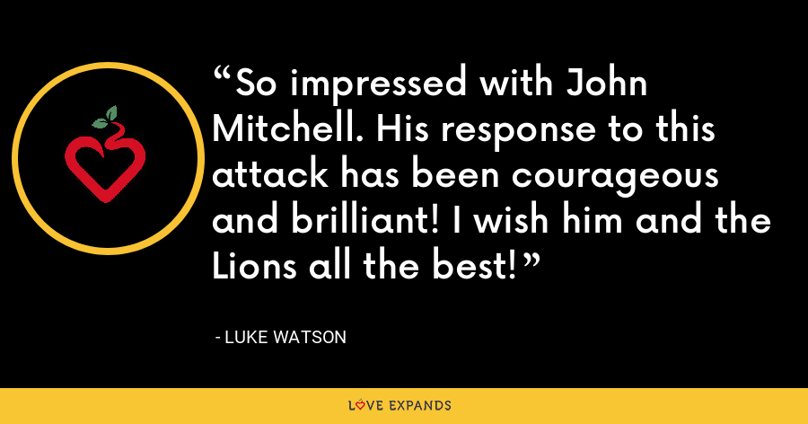 So impressed with John Mitchell. His response to this attack has been courageous and brilliant! I wish him and the Lions all the best! - Luke Watson