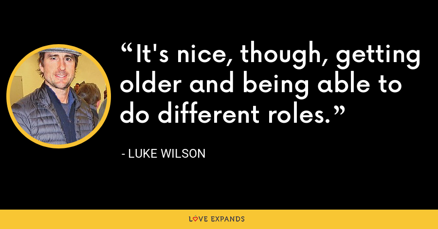 It's nice, though, getting older and being able to do different roles. - Luke Wilson