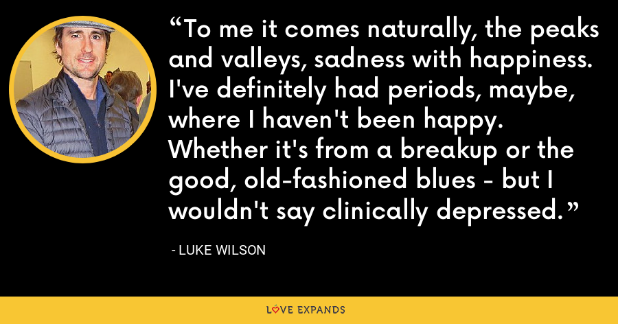 To me it comes naturally, the peaks and valleys, sadness with happiness. I've definitely had periods, maybe, where I haven't been happy. Whether it's from a breakup or the good, old-fashioned blues - but I wouldn't say clinically depressed. - Luke Wilson