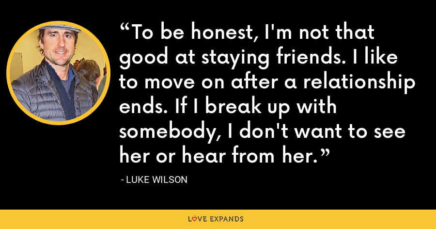 To be honest, I'm not that good at staying friends. I like to move on after a relationship ends. If I break up with somebody, I don't want to see her or hear from her. - Luke Wilson