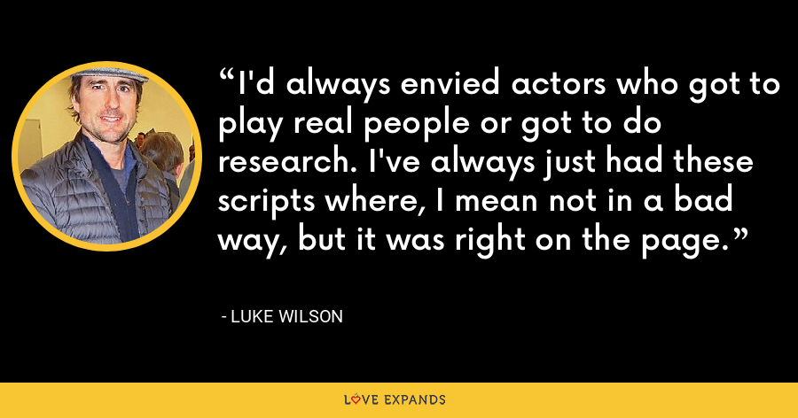 I'd always envied actors who got to play real people or got to do research. I've always just had these scripts where, I mean not in a bad way, but it was right on the page. - Luke Wilson