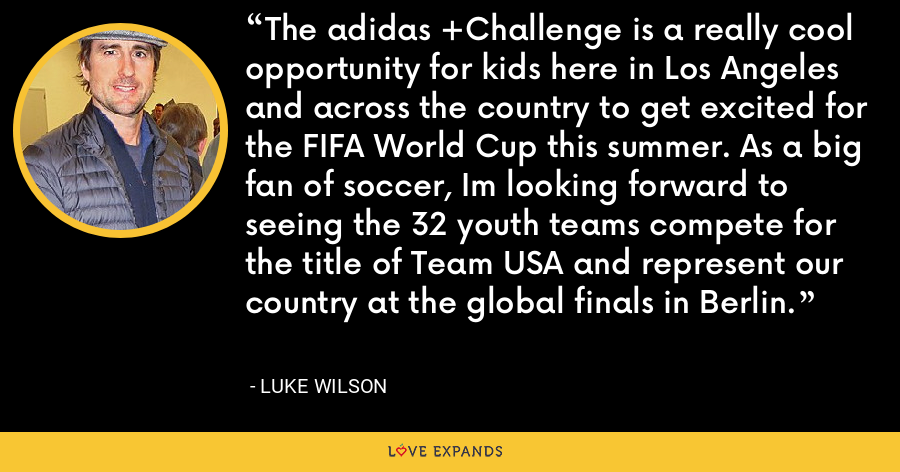 The adidas +Challenge is a really cool opportunity for kids here in Los Angeles and across the country to get excited for the FIFA World Cup this summer. As a big fan of soccer, Im looking forward to seeing the 32 youth teams compete for the title of Team USA and represent our country at the global finals in Berlin. - Luke Wilson