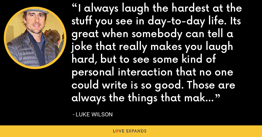 I always laugh the hardest at the stuff you see in day-to-day life. Its great when somebody can tell a joke that really makes you laugh hard, but to see some kind of personal interaction that no one could write is so good. Those are always the things that make me laugh. - Luke Wilson