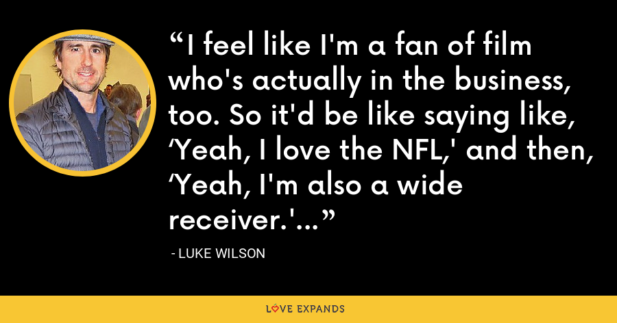 I feel like I'm a fan of film who's actually in the business, too. So it'd be like saying like, 'Yeah, I love the NFL,' and then, 'Yeah, I'm also a wide receiver.' - Luke Wilson