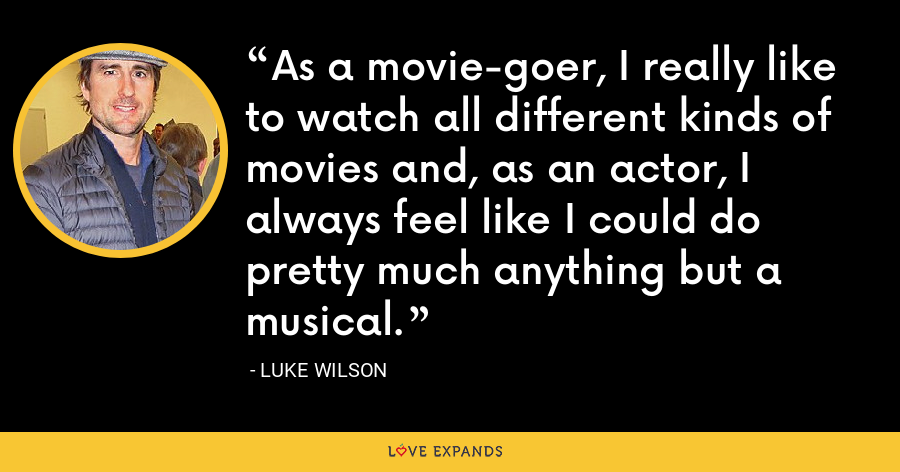 As a movie-goer, I really like to watch all different kinds of movies and, as an actor, I always feel like I could do pretty much anything but a musical. - Luke Wilson
