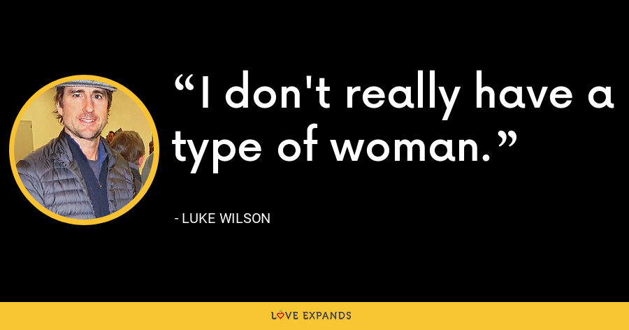 I don't really have a type of woman. - Luke Wilson