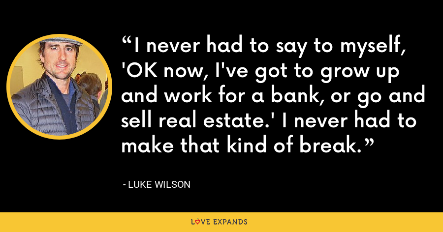 I never had to say to myself, 'OK now, I've got to grow up and work for a bank, or go and sell real estate.' I never had to make that kind of break. - Luke Wilson